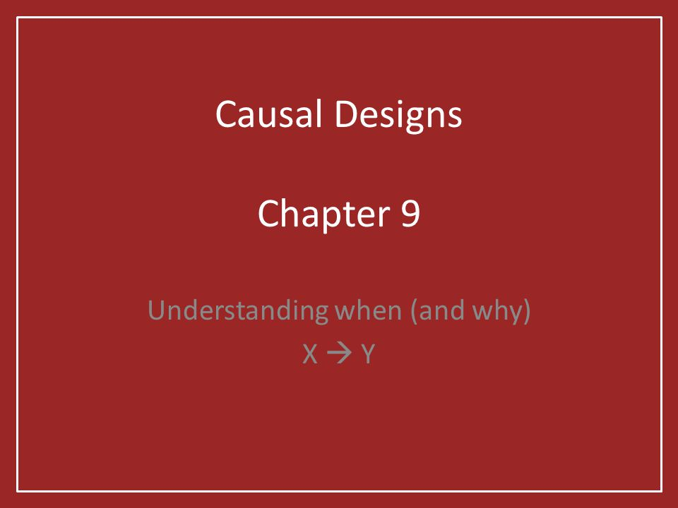 Causal Designs Chapter 9 Understanding when (and why) X  Y