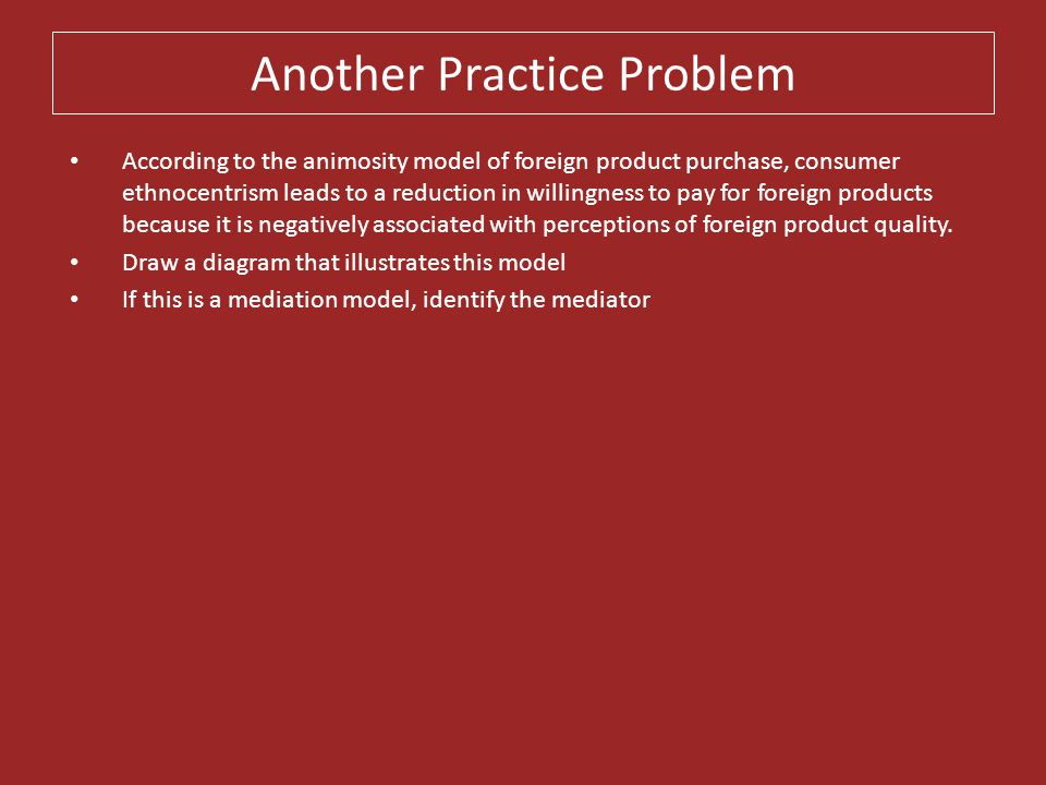 Another Practice Problem According to the animosity model of foreign product purchase, consumer ethnocentrism leads to a reduction in willingness to p