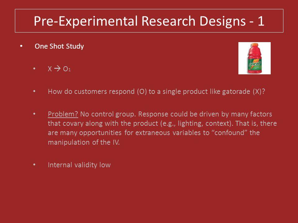 Pre-Experimental Research Designs - 1 One Shot Study X  O 1 How do customers respond (O) to a single product like gatorade (X)? Problem? No control g