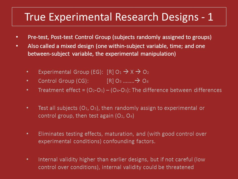 True Experimental Research Designs - 1 Pre-test, Post-test Control Group (subjects randomly assigned to groups) Also called a mixed design (one within