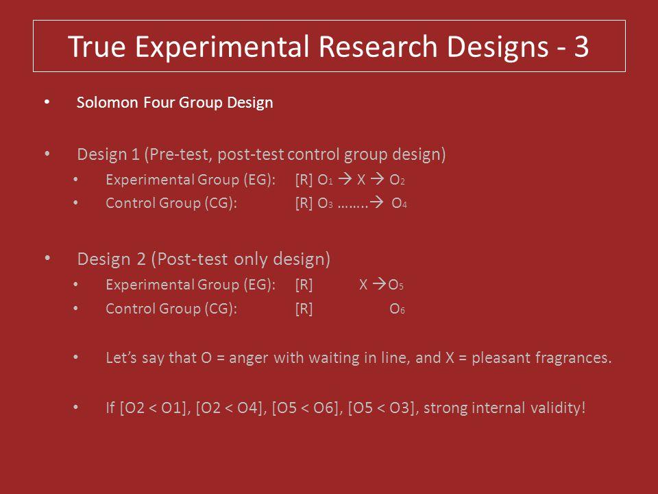 True Experimental Research Designs - 3 Solomon Four Group Design Design 1 (Pre-test, post-test control group design) Experimental Group (EG): [R] O 1