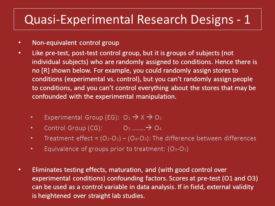 Quasi-Experimental Research Designs - 1 Non-equivalent control group Like pre-test, post-test control group, but it is groups of subjects (not individ