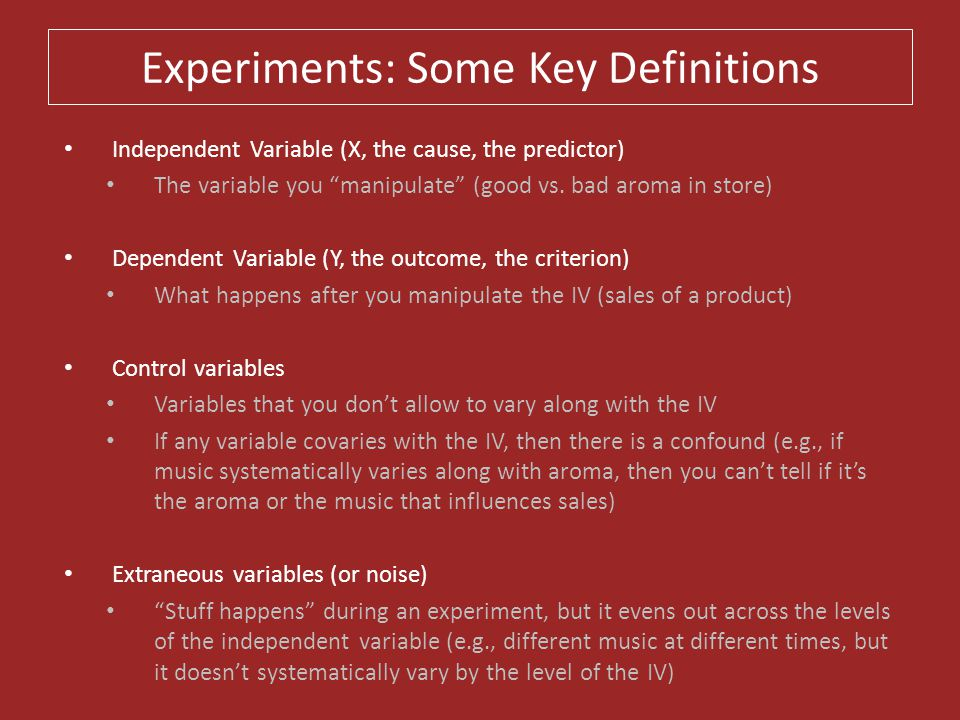 """Experiments: Some Key Definitions Independent Variable (X, the cause, the predictor) The variable you """"manipulate"""" (good vs. bad aroma in store) Depen"""