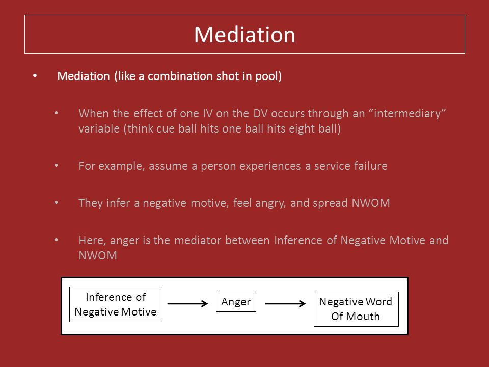 """Mediation Mediation (like a combination shot in pool) When the effect of one IV on the DV occurs through an """"intermediary"""" variable (think cue ball hi"""