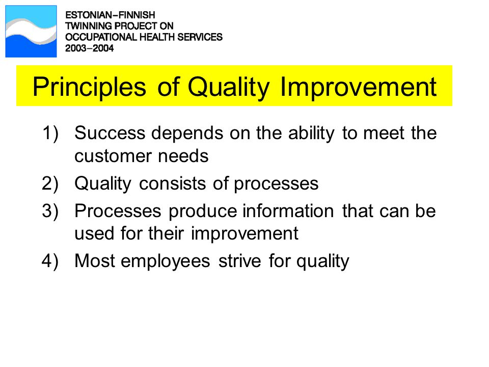 1)Success depends on the ability to meet the customer needs 2)Quality consists of processes 3)Processes produce information that can be used for their improvement 4)Most employees strive for quality Principles of Quality Improvement
