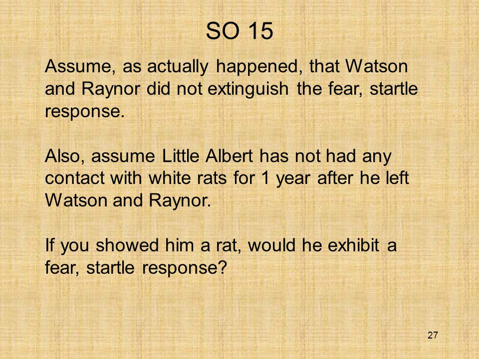 27 SO 15 Assume, as actually happened, that Watson and Raynor did not extinguish the fear, startle response.