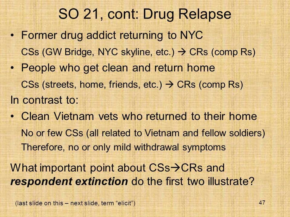 SO 21, cont: Drug Relapse Former drug addict returning to NYC CSs (GW Bridge, NYC skyline, etc.)  CRs (comp Rs) People who get clean and return home CSs (streets, home, friends, etc.)  CRs (comp Rs) In contrast to: Clean Vietnam vets who returned to their home No or few CSs (all related to Vietnam and fellow soldiers) Therefore, no or only mild withdrawal symptoms 47 What important point about CSs  CRs and respondent extinction do the first two illustrate.