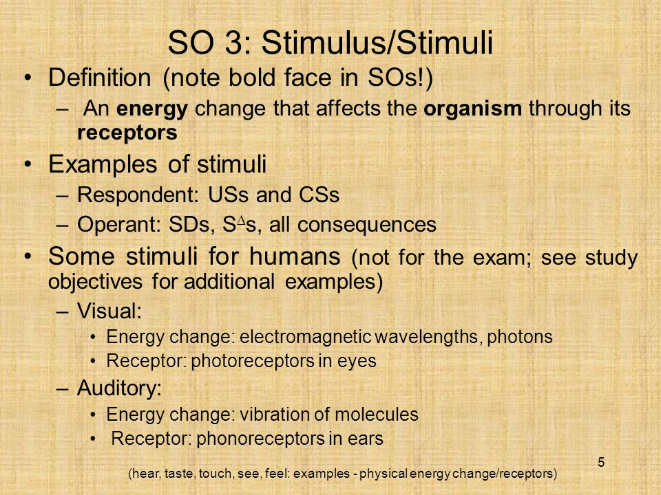 5 SO 3: Stimulus/Stimuli Definition (note bold face in SOs!) – An energy change that affects the organism through its receptors Examples of stimuli –Respondent: USs and CSs –Operant: SDs, S ∆ s, all consequences Some stimuli for humans (not for the exam; see study objectives for additional examples) –Visual: Energy change: electromagnetic wavelengths, photons Receptor: photoreceptors in eyes –Auditory: Energy change: vibration of molecules Receptor: phonoreceptors in ears (hear, taste, touch, see, feel: examples - physical energy change/receptors)