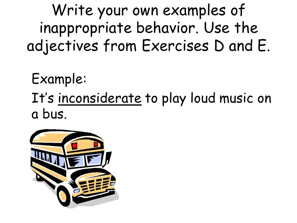 Write your own examples of inappropriate behavior. Use the adjectives from Exercises D and E. Example: It's inconsiderate to play loud music on a bus.