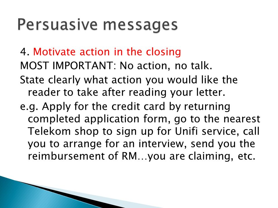 4. Motivate action in the closing MOST IMPORTANT: No action, no talk. State clearly what action you would like the reader to take after reading your l