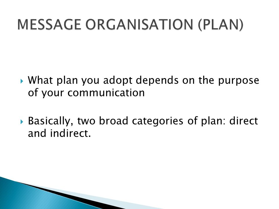  What plan you adopt depends on the purpose of your communication  Basically, two broad categories of plan: direct and indirect.