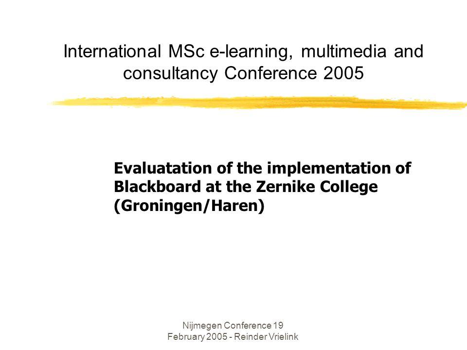 Nijmegen Conference 19 February 2005 - Reinder Vrielink International MSc e-learning, multimedia and consultancy Conference 2005 Evaluatation of the implementation of Blackboard at the Zernike College (Groningen/Haren)