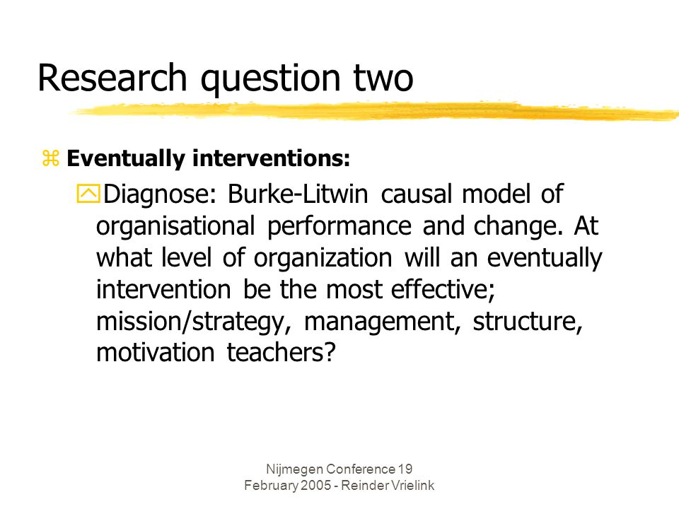 Nijmegen Conference 19 February 2005 - Reinder Vrielink Research question two zEventually interventions: yDiagnose: Burke-Litwin causal model of organisational performance and change.