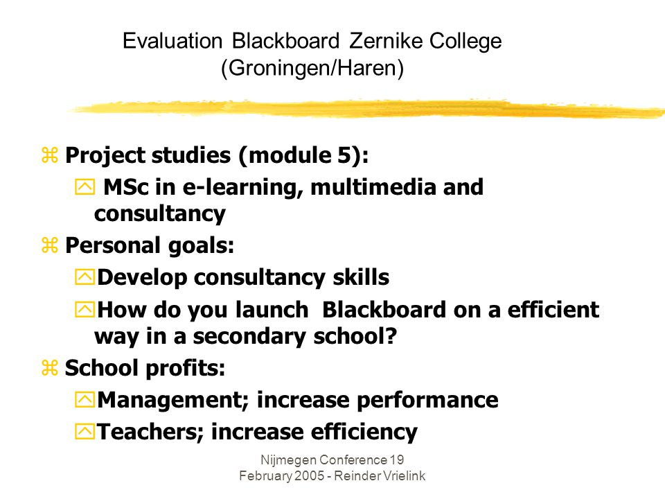 Nijmegen Conference 19 February 2005 - Reinder Vrielink Evaluation Blackboard Zernike College (Groningen/Haren) zProject studies (module 5): y MSc in e-learning, multimedia and consultancy zPersonal goals: yDevelop consultancy skills yHow do you launch Blackboard on a efficient way in a secondary school.