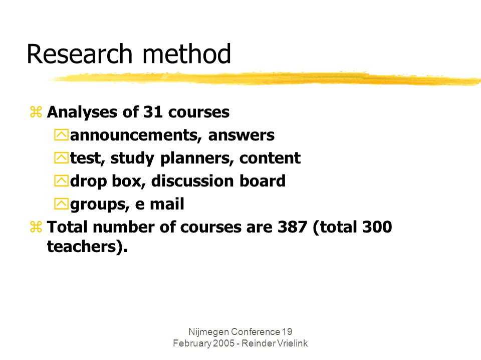 Nijmegen Conference 19 February 2005 - Reinder Vrielink Research method zAnalyses of 31 courses yannouncements, answers ytest, study planners, content ydrop box, discussion board ygroups, e mail zTotal number of courses are 387 (total 300 teachers).