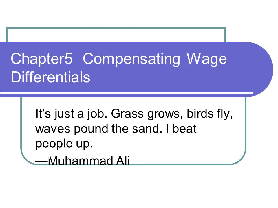 Chapter5 Compensating Wage Differentials It's just a job. Grass grows, birds fly, waves pound the sand. I beat people up. —Muhammad Ali 1