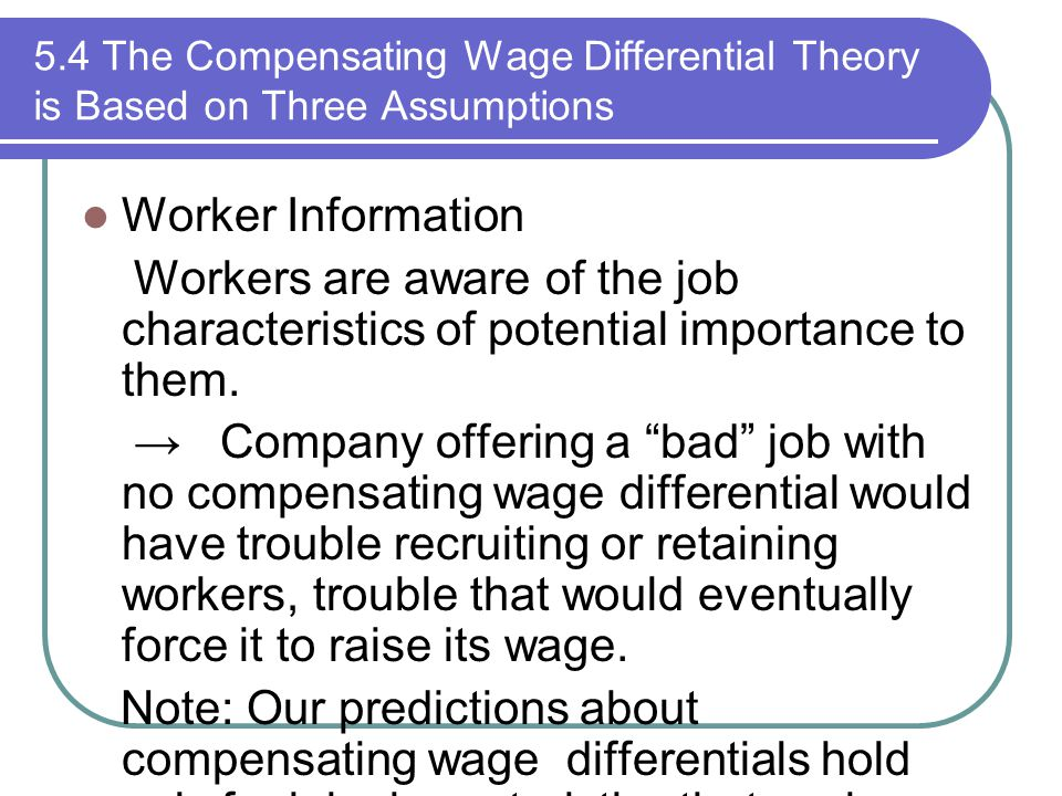 5.4 The Compensating Wage Differential Theory is Based on Three Assumptions Worker Information Workers are aware of the job characteristics of potenti