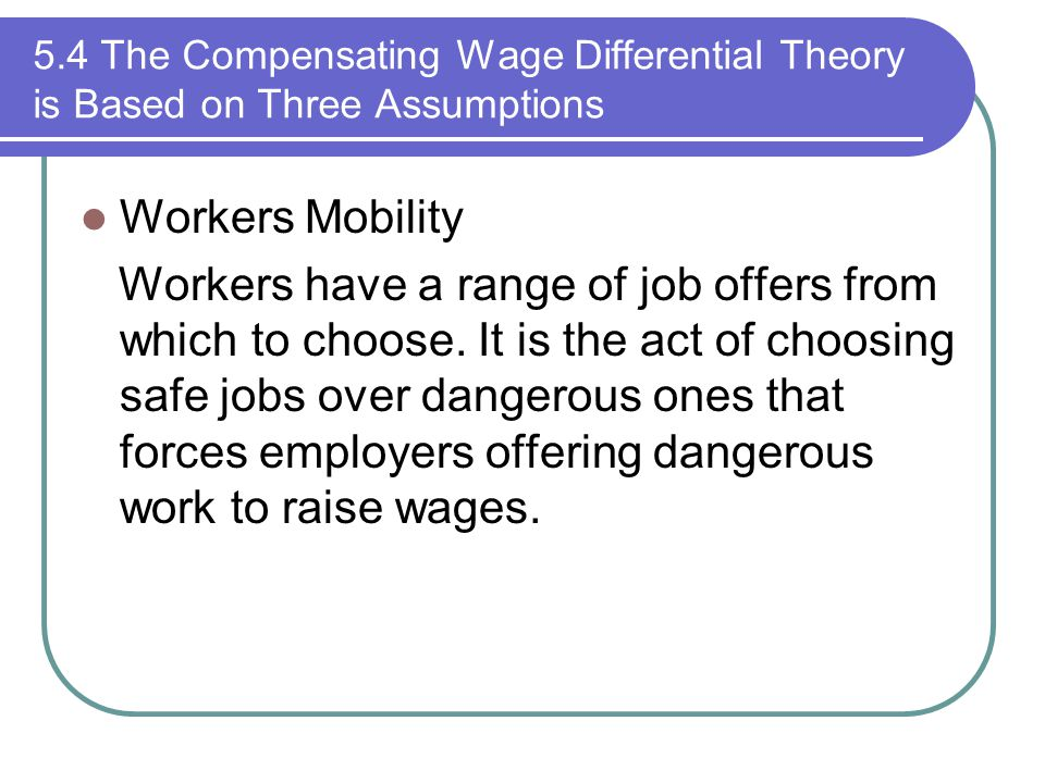 5.4 The Compensating Wage Differential Theory is Based on Three Assumptions Workers Mobility Workers have a range of job offers from which to choose.