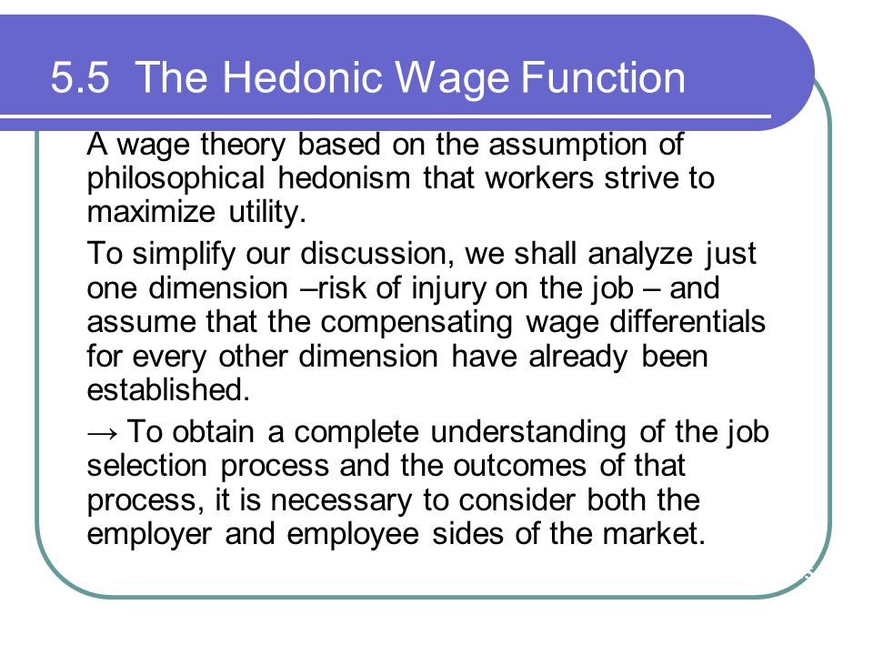 5.5 The Hedonic Wage Function A wage theory based on the assumption of philosophical hedonism that workers strive to maximize utility. To simplify our