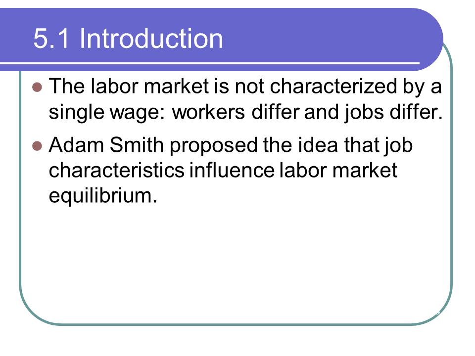 5.1 Introduction The labor market is not characterized by a single wage: workers differ and jobs differ. Adam Smith proposed the idea that job charact