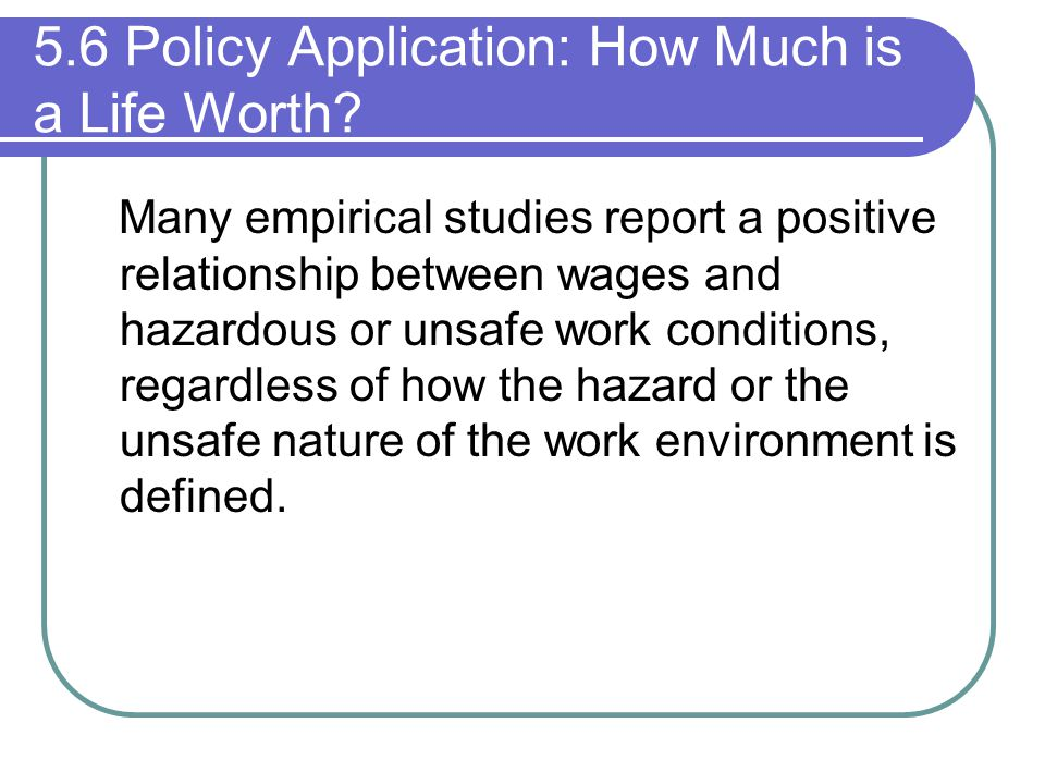 5.6 Policy Application: How Much is a Life Worth? Many empirical studies report a positive relationship between wages and hazardous or unsafe work con