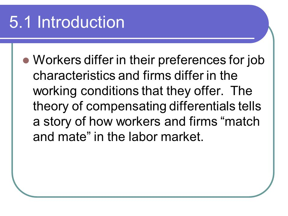 5.1 Introduction Workers differ in their preferences for job characteristics and firms differ in the working conditions that they offer. The theory of
