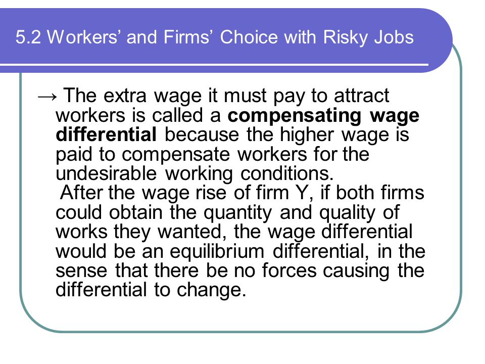 5.2 Workers' and Firms' Choice with Risky Jobs → The extra wage it must pay to attract workers is called a compensating wage differential because the