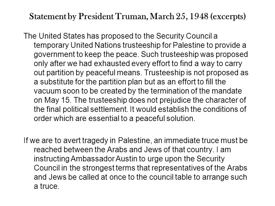 Statement by President Truman, March 25, 1948 (excerpts) The United States has proposed to the Security Council a temporary United Nations trusteeship