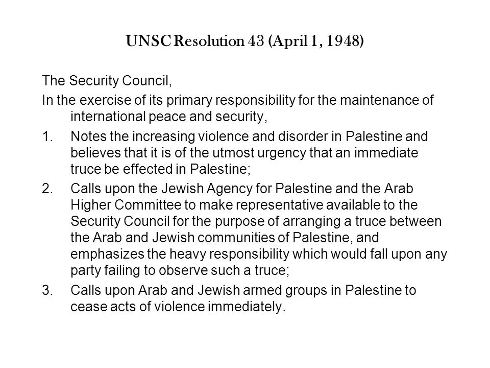 UNSC Resolution 43 (April 1, 1948) The Security Council, In the exercise of its primary responsibility for the maintenance of international peace and security, 1.Notes the increasing violence and disorder in Palestine and believes that it is of the utmost urgency that an immediate truce be effected in Palestine; 2.Calls upon the Jewish Agency for Palestine and the Arab Higher Committee to make representative available to the Security Council for the purpose of arranging a truce between the Arab and Jewish communities of Palestine, and emphasizes the heavy responsibility which would fall upon any party failing to observe such a truce; 3.Calls upon Arab and Jewish armed groups in Palestine to cease acts of violence immediately.
