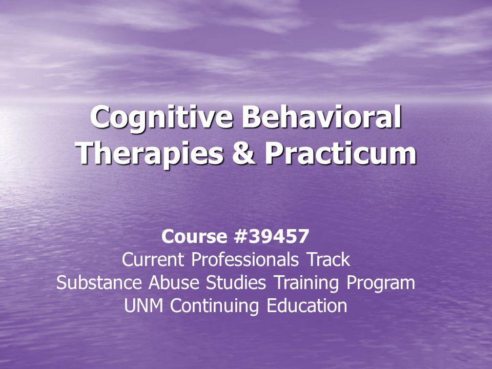 Cognitive Behavioral Therapies & Practicum Course #39457 Current Professionals Track Substance Abuse Studies Training Program UNM Continuing Education