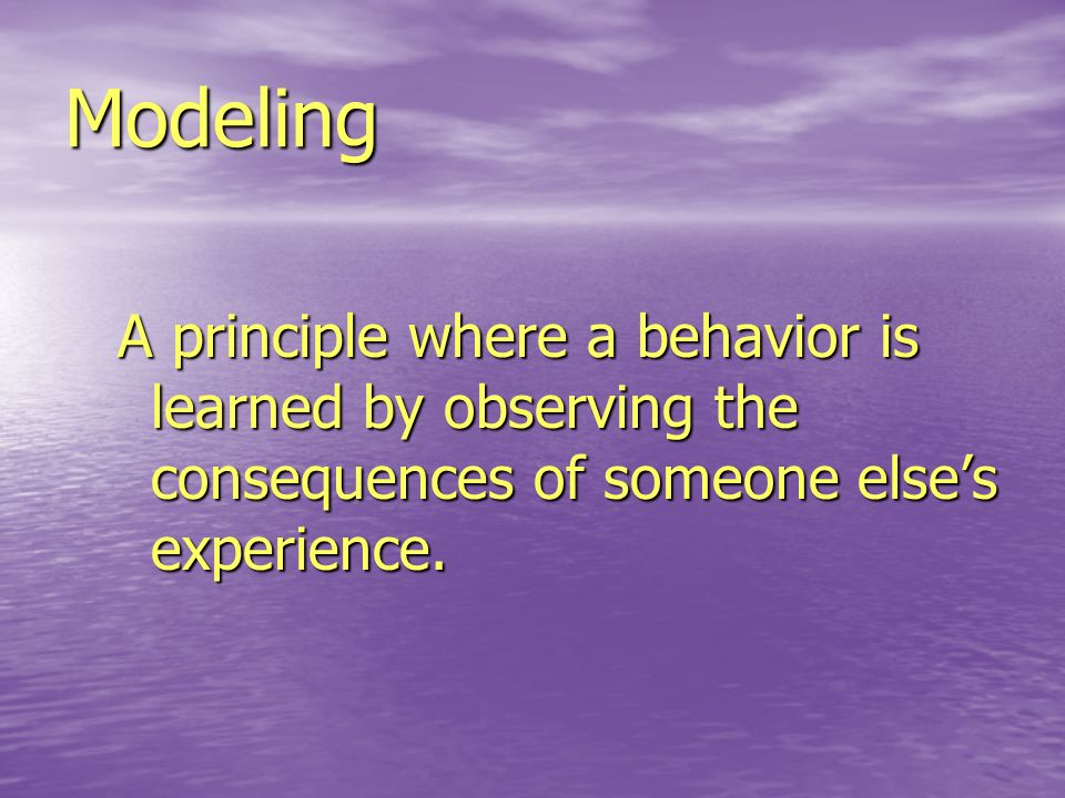 Modeling A principle where a behavior is learned by observing the consequences of someone else's experience.