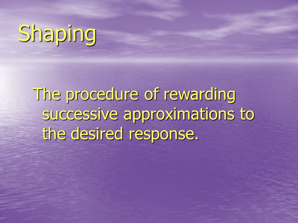 Shaping The procedure of rewarding successive approximations to the desired response.