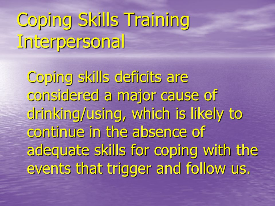Coping Skills Training Interpersonal Coping skills deficits are considered a major cause of drinking/using, which is likely to continue in the absence of adequate skills for coping with the events that trigger and follow us.