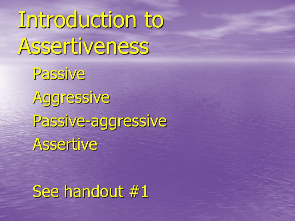 Introduction to Assertiveness PassiveAggressivePassive-aggressiveAssertive See handout #1