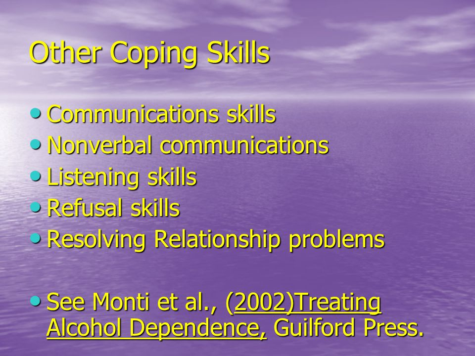 Other Coping Skills Communications skills Communications skills Nonverbal communications Nonverbal communications Listening skills Listening skills Refusal skills Refusal skills Resolving Relationship problems Resolving Relationship problems See Monti et al., (2002)Treating Alcohol Dependence, Guilford Press.