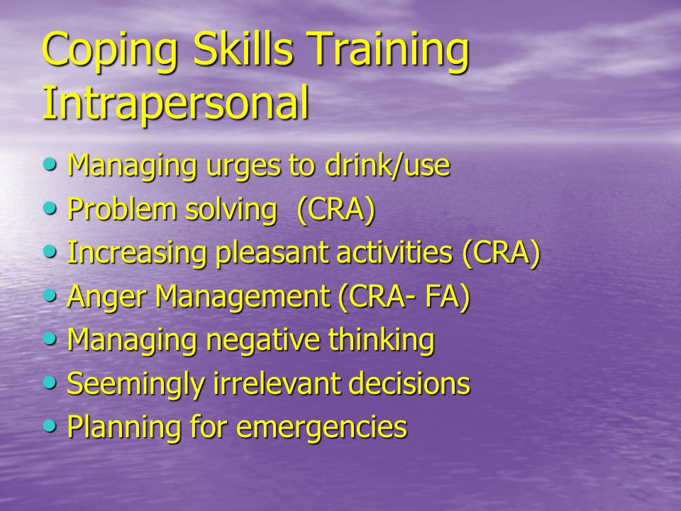 Coping Skills Training Intrapersonal Managing urges to drink/use Managing urges to drink/use Problem solving (CRA) Problem solving (CRA) Increasing pleasant activities (CRA) Increasing pleasant activities (CRA) Anger Management (CRA- FA) Anger Management (CRA- FA) Managing negative thinking Managing negative thinking Seemingly irrelevant decisions Seemingly irrelevant decisions Planning for emergencies Planning for emergencies