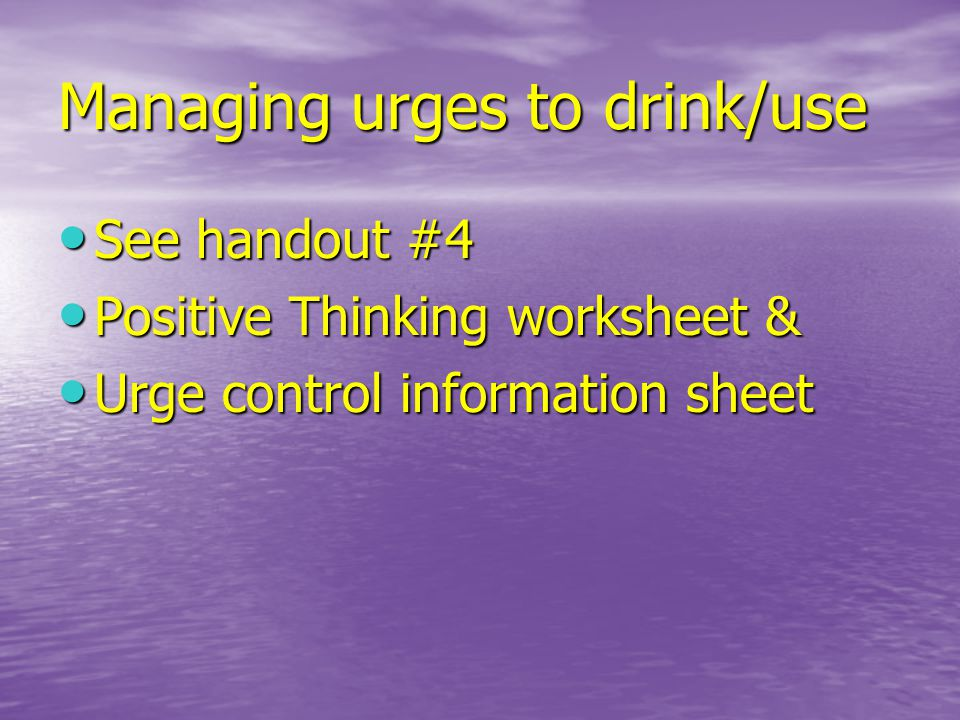 Managing urges to drink/use See handout #4 See handout #4 Positive Thinking worksheet & Positive Thinking worksheet & Urge control information sheet Urge control information sheet