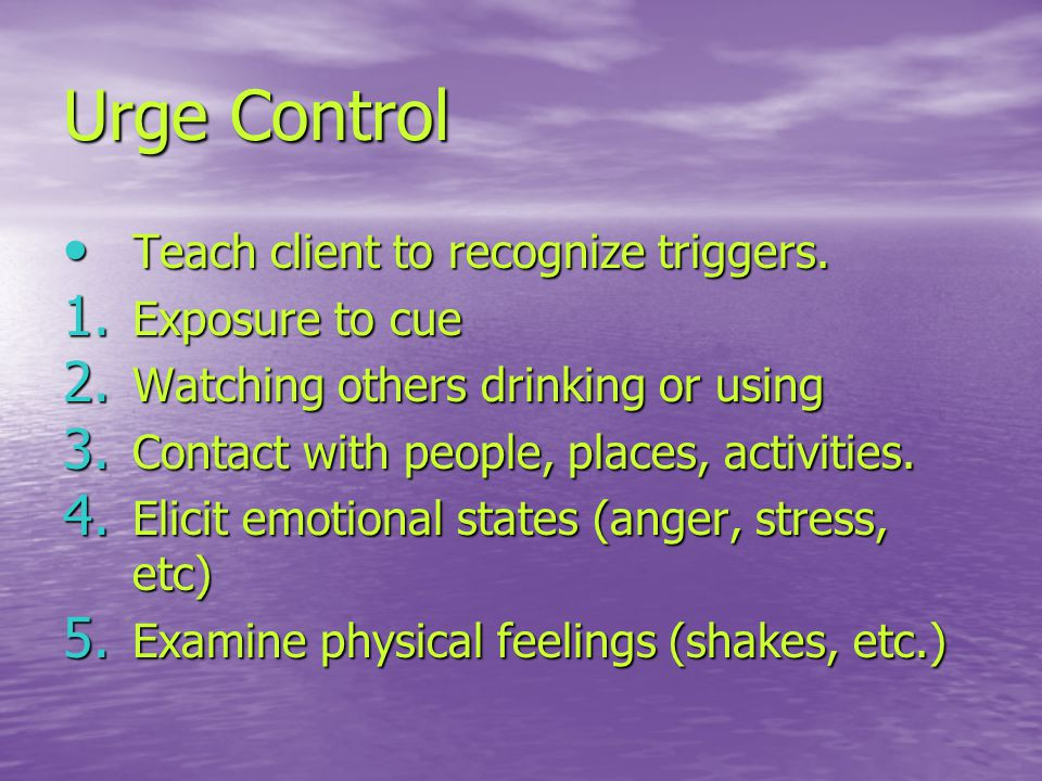 Urge Control Teach client to recognize triggers.Teach client to recognize triggers.