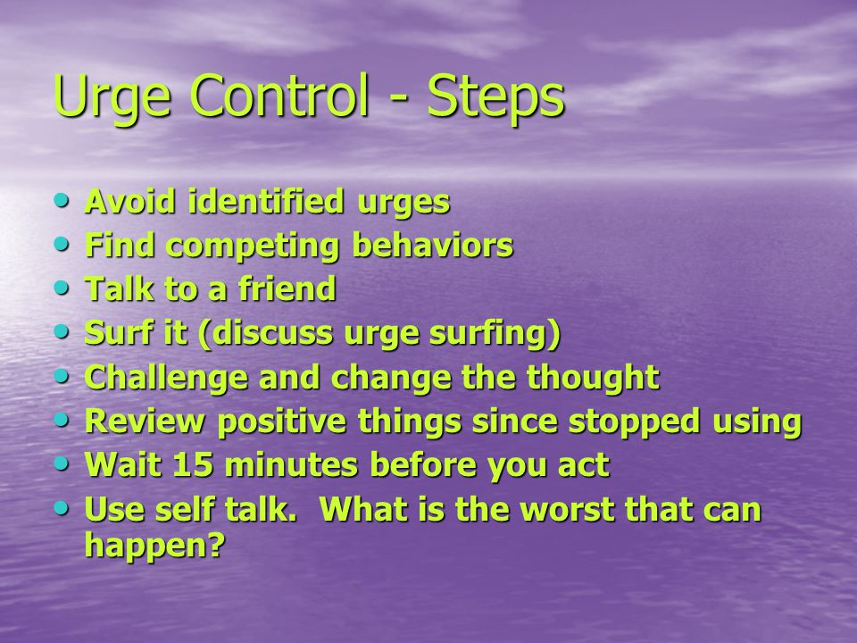 Urge Control - Steps Avoid identified urges Avoid identified urges Find competing behaviors Find competing behaviors Talk to a friend Talk to a friend Surf it (discuss urge surfing) Surf it (discuss urge surfing) Challenge and change the thought Challenge and change the thought Review positive things since stopped using Review positive things since stopped using Wait 15 minutes before you act Wait 15 minutes before you act Use self talk.