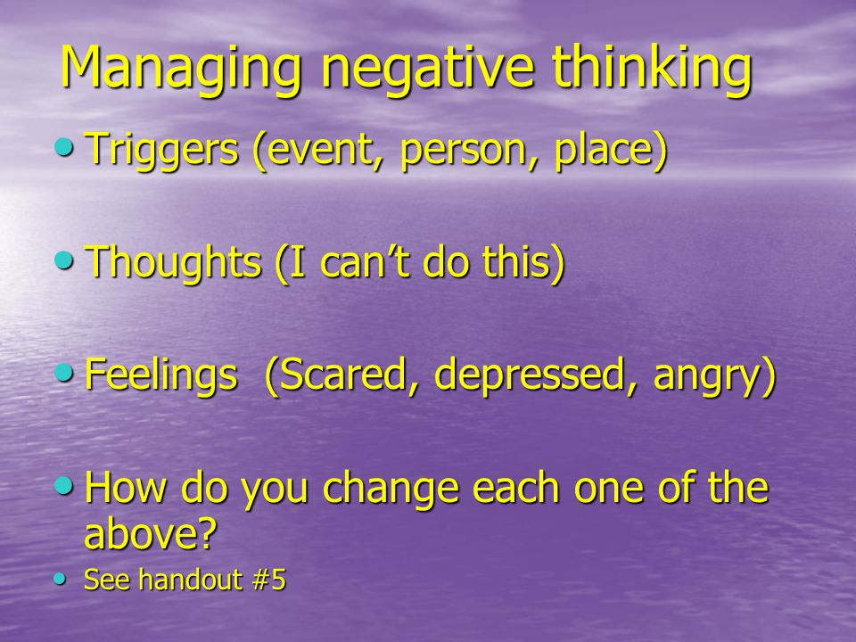 Managing negative thinking Triggers (event, person, place) Triggers (event, person, place) Thoughts (I can't do this) Thoughts (I can't do this) Feelings (Scared, depressed, angry) Feelings (Scared, depressed, angry) How do you change each one of the above.