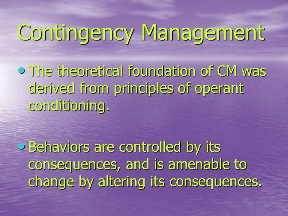 Contingency Management The theoretical foundation of CM was derived from principles of operant conditioning.