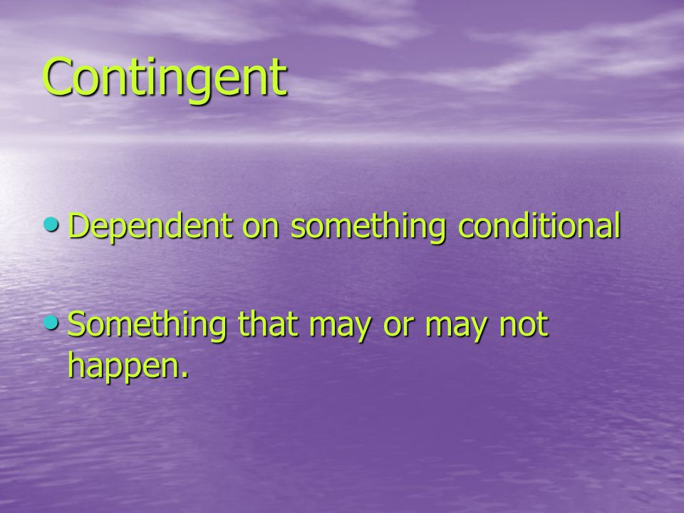 Contingent Dependent on something conditional Dependent on something conditional Something that may or may not happen.
