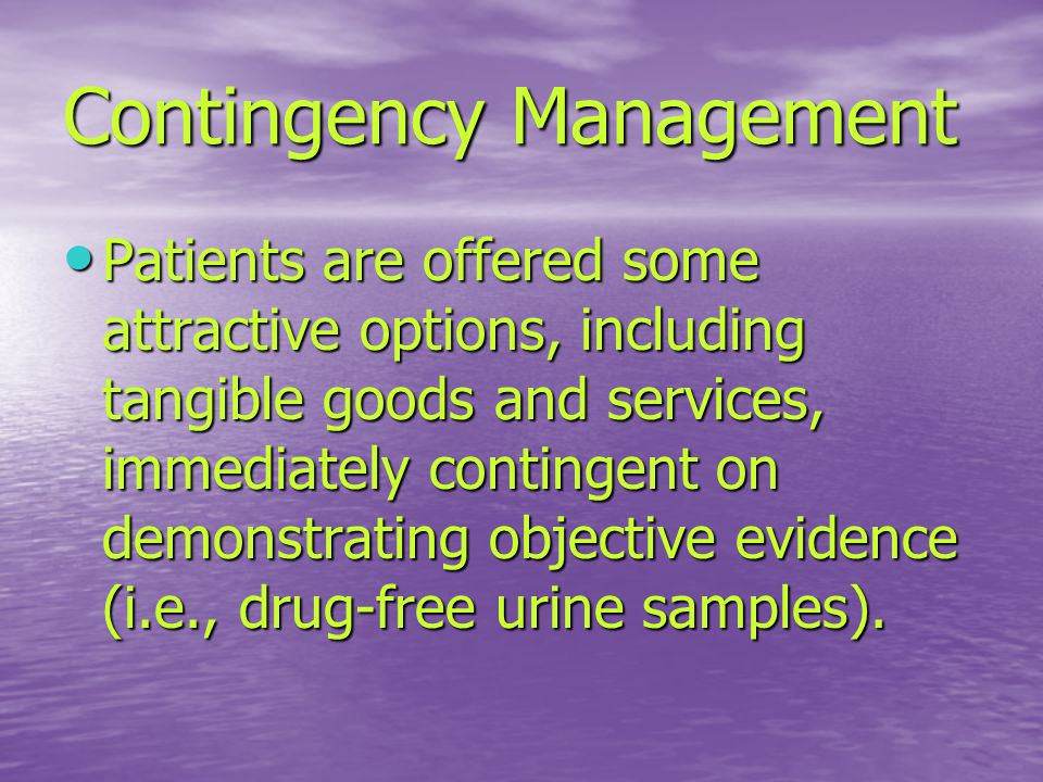 Contingency Management Patients are offered some attractive options, including tangible goods and services, immediately contingent on demonstrating objective evidence (i.e., drug-free urine samples).