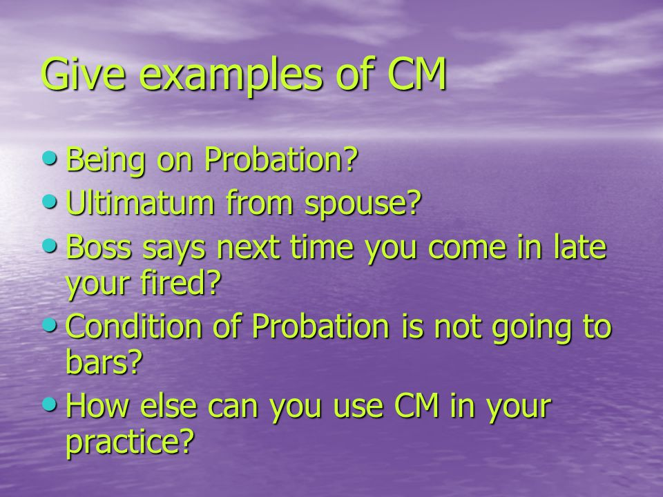 Give examples of CM Being on Probation.Being on Probation.