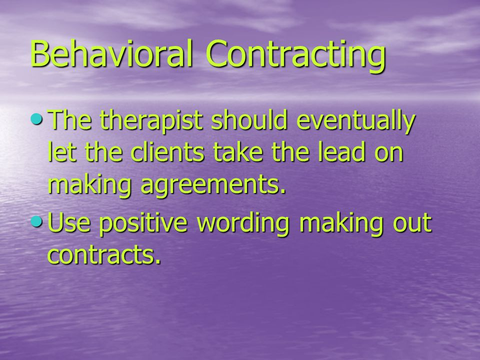 Behavioral Contracting The therapist should eventually let the clients take the lead on making agreements.