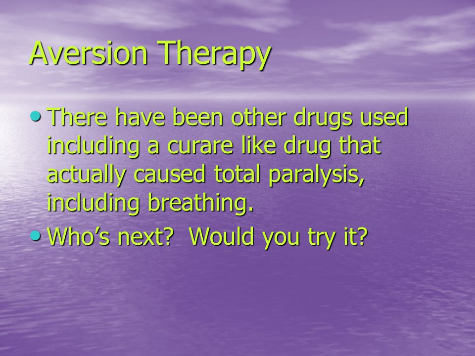 Aversion Therapy There have been other drugs used including a curare like drug that actually caused total paralysis, including breathing.