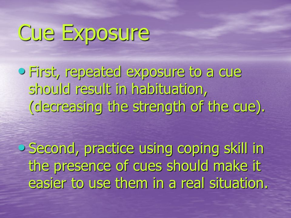 Cue Exposure First, repeated exposure to a cue should result in habituation, (decreasing the strength of the cue).