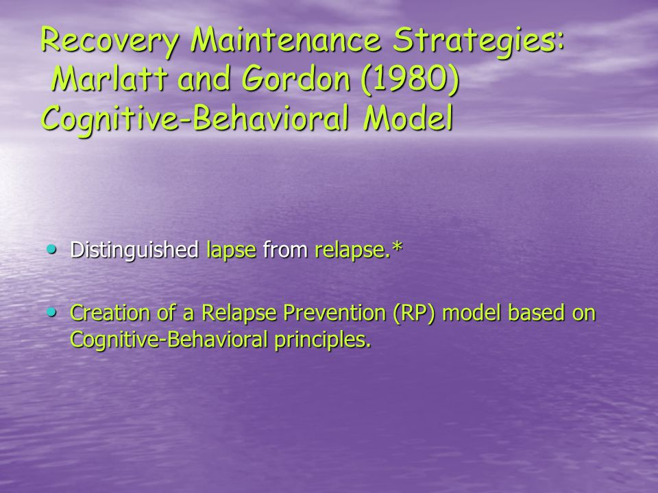 Recovery Maintenance Strategies: Marlatt and Gordon (1980) Cognitive-Behavioral Model Distinguished lapse from relapse.* Distinguished lapse from relapse.* Creation of a Relapse Prevention (RP) model based on Cognitive-Behavioral principles.