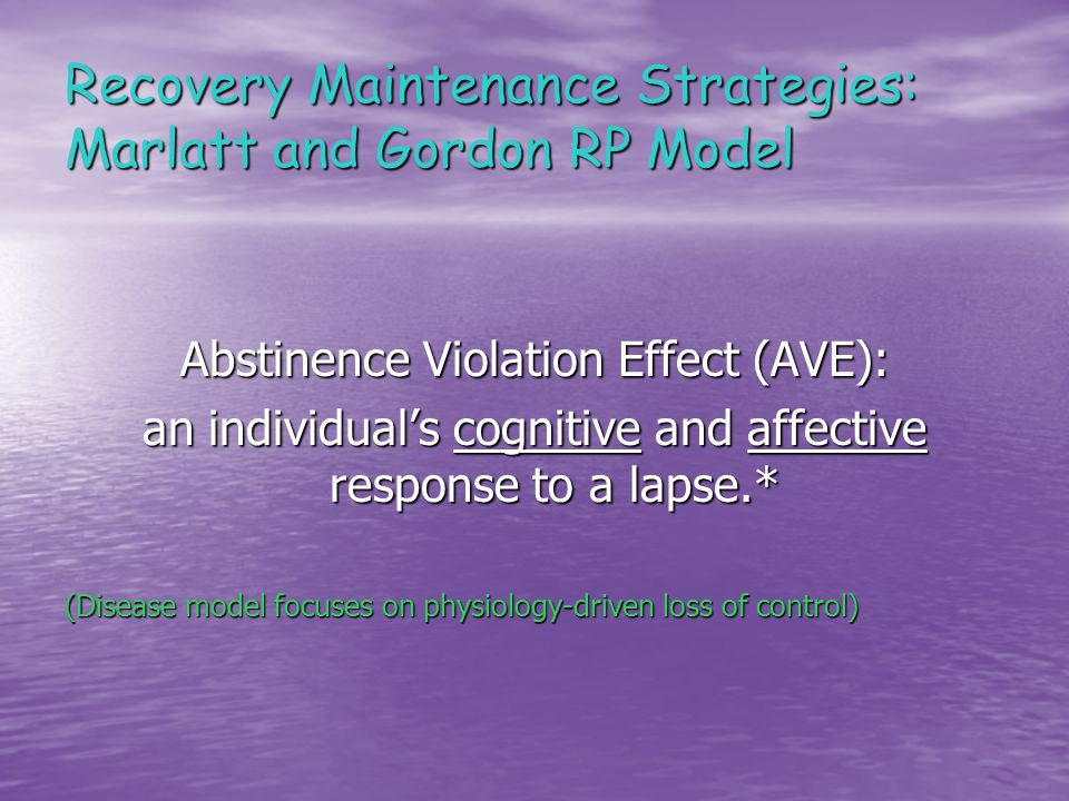 Recovery Maintenance Strategies: Marlatt and Gordon RP Model Abstinence Violation Effect (AVE): an individual's cognitive and affective response to a lapse.* (Disease model focuses on physiology-driven loss of control)