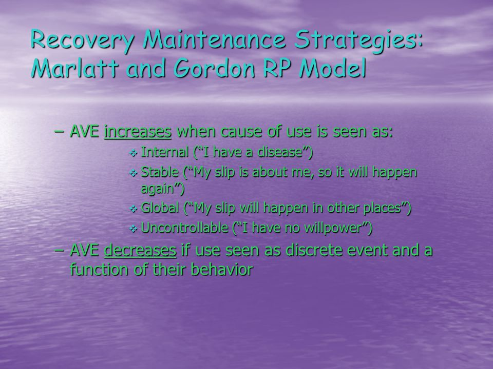 Recovery Maintenance Strategies: Marlatt and Gordon RP Model –AVE increases when cause of use is seen as:  Internal ( I have a disease )  Stable ( My slip is about me, so it will happen again )  Global ( My slip will happen in other places )  Uncontrollable ( I have no willpower ) –AVE decreases if use seen as discrete event and a function of their behavior